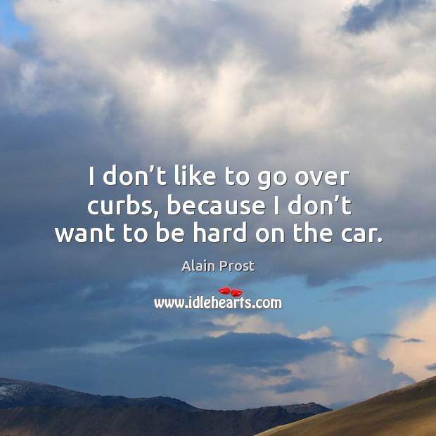 I don't like to go over curbs, because I don't want to be hard on the car. Image