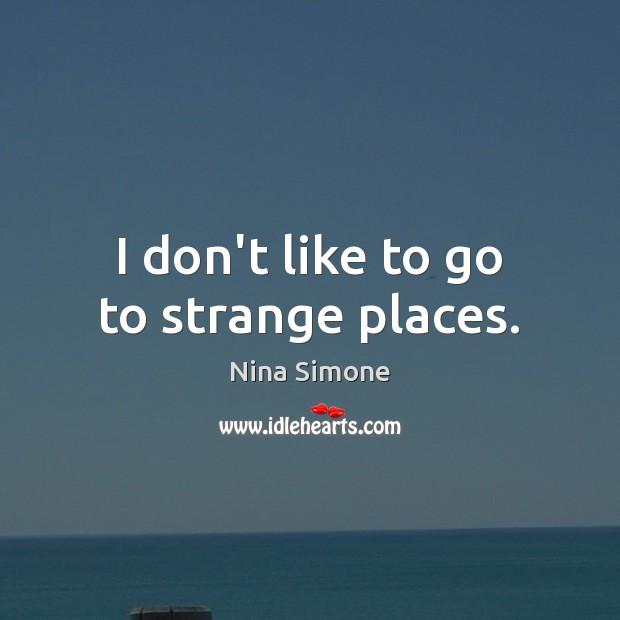 I don't like to go to strange places. Image
