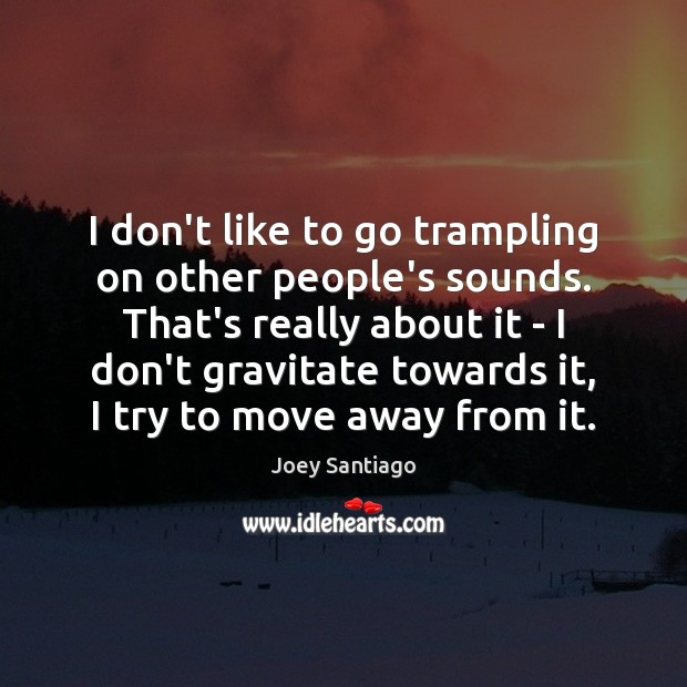 I don't like to go trampling on other people's sounds. That's really Joey Santiago Picture Quote