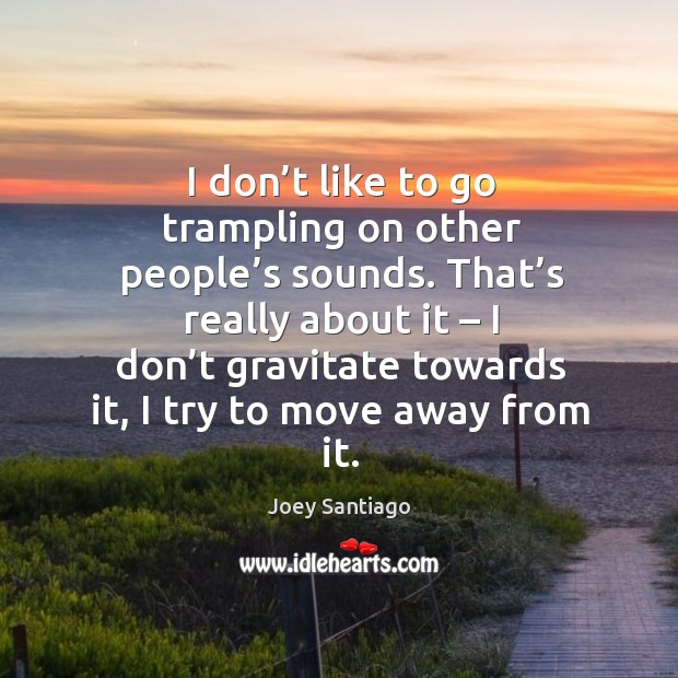 I don't like to go trampling on other people's sounds. Joey Santiago Picture Quote