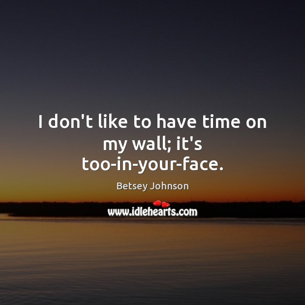 Image, I don't like to have time on my wall; it's too-in-your-face.