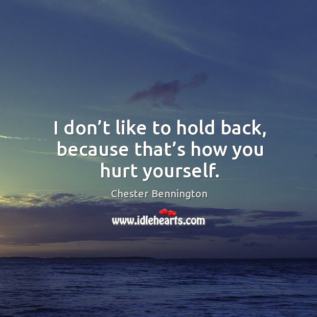I don't like to hold back, because that's how you hurt yourself. Chester Bennington Picture Quote