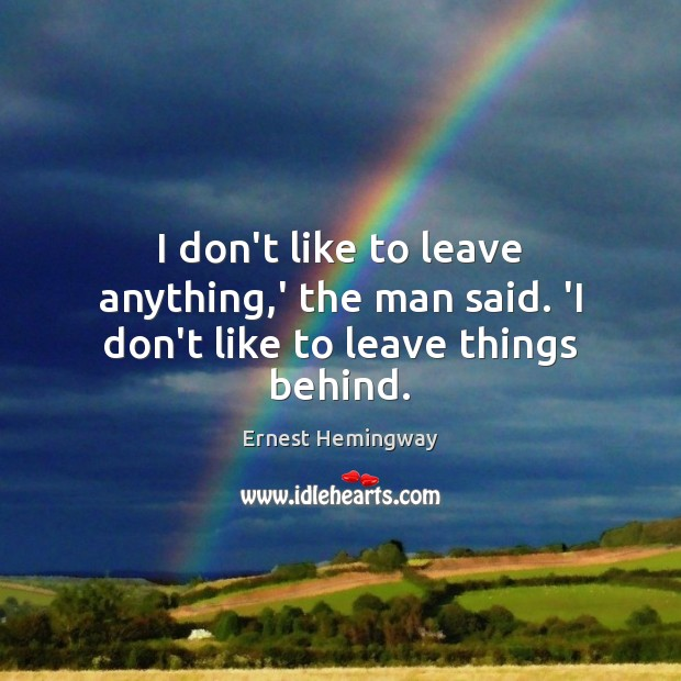 Image, I don't like to leave anything,' the man said. 'I don't like to leave things behind.
