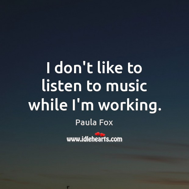 I don't like to listen to music while I'm working. Image
