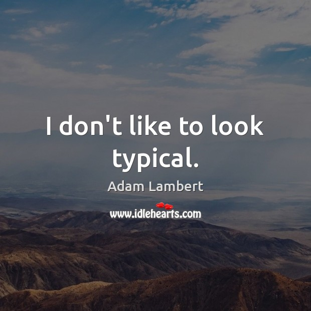 I don't like to look typical. Image