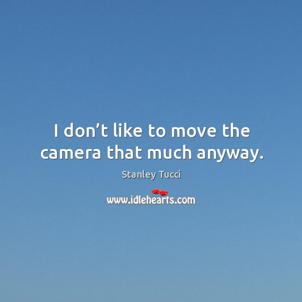 I don't like to move the camera that much anyway. Image