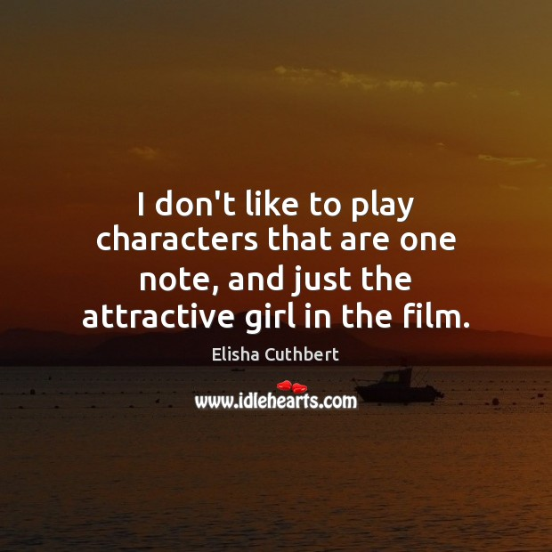 I don't like to play characters that are one note, and just Elisha Cuthbert Picture Quote