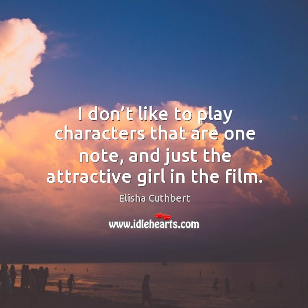 I don't like to play characters that are one note, and just the attractive girl in the film. Elisha Cuthbert Picture Quote