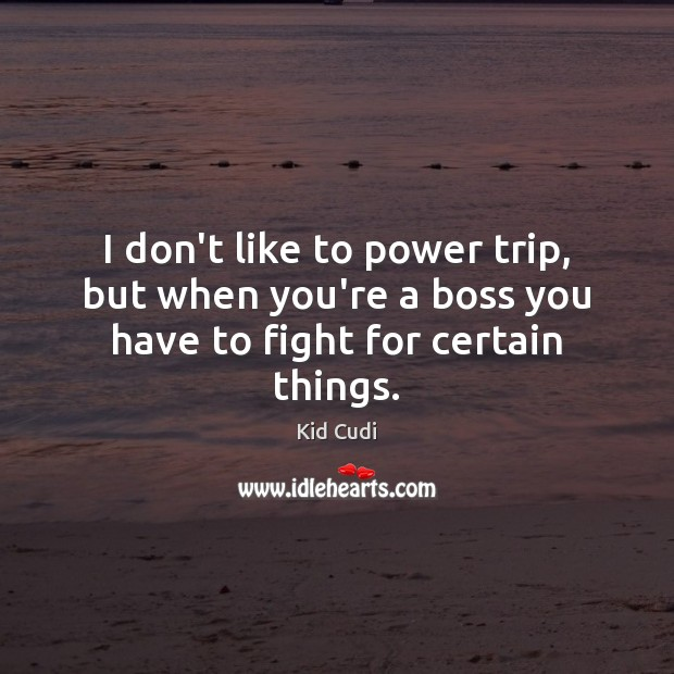 I don't like to power trip, but when you're a boss you have to fight for certain things. Kid Cudi Picture Quote