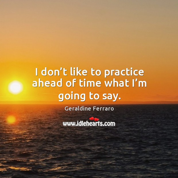 I don't like to practice ahead of time what I'm going to say. Geraldine Ferraro Picture Quote