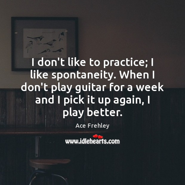 Image, I don't like to practice; I like spontaneity. When I don't play