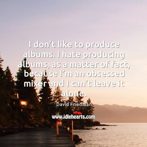 I don't like to produce albums. I hate producing albums, as a matter of fact, because I'm an obsessed mixer and I can't leave it alone. David Friedman Picture Quote