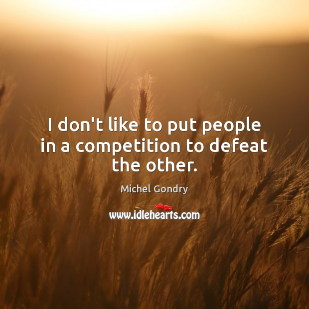 I don't like to put people in a competition to defeat the other. Image