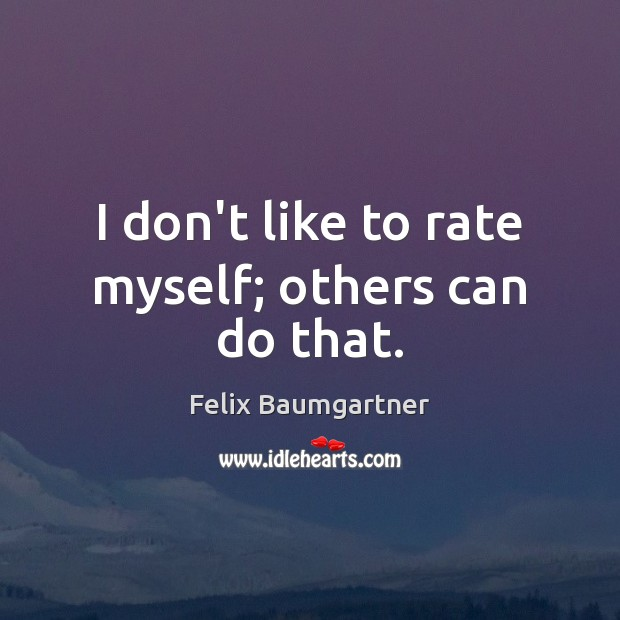 I don't like to rate myself; others can do that. Image