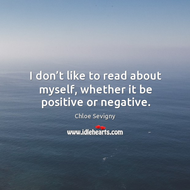 I don't like to read about myself, whether it be positive or negative. Chloe Sevigny Picture Quote