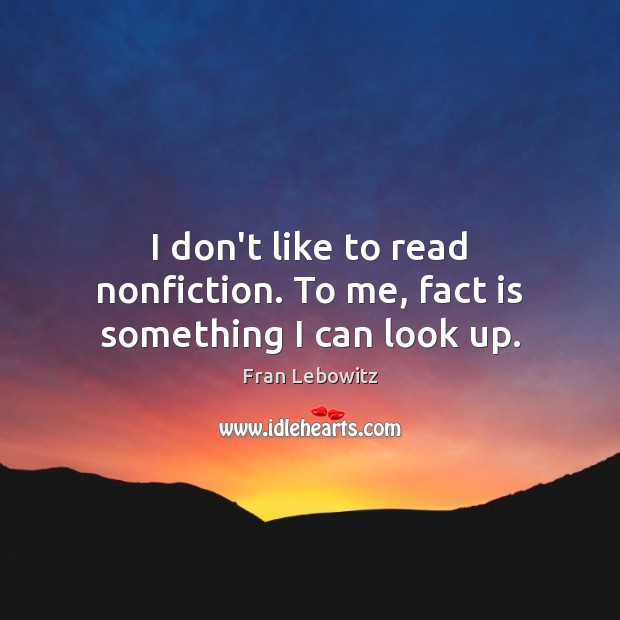 I don't like to read nonfiction. To me, fact is something I can look up. Fran Lebowitz Picture Quote