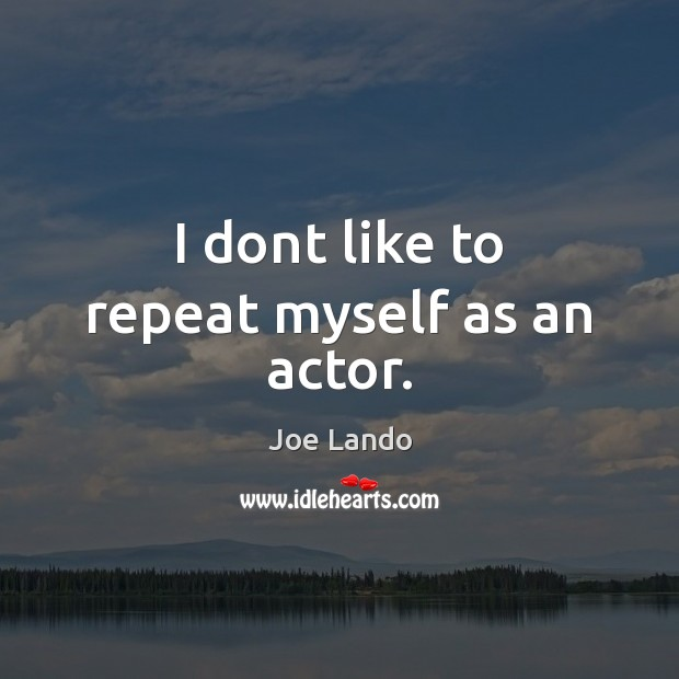 I dont like to repeat myself as an actor. Image