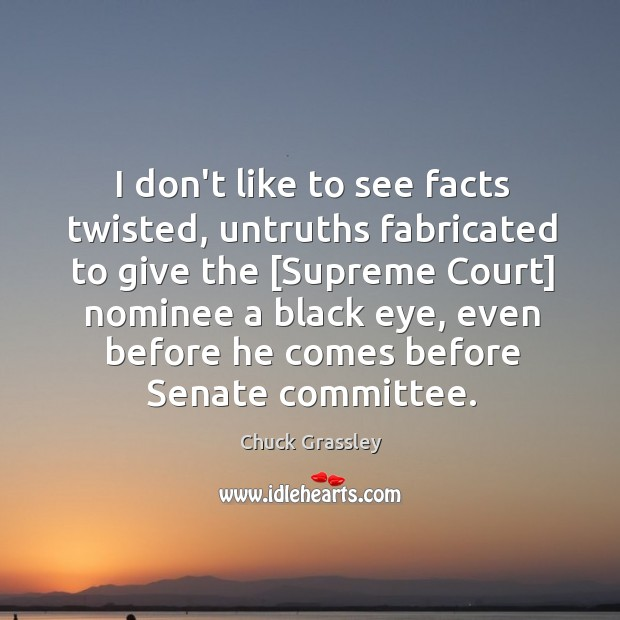 I don't like to see facts twisted, untruths fabricated to give the [ Chuck Grassley Picture Quote
