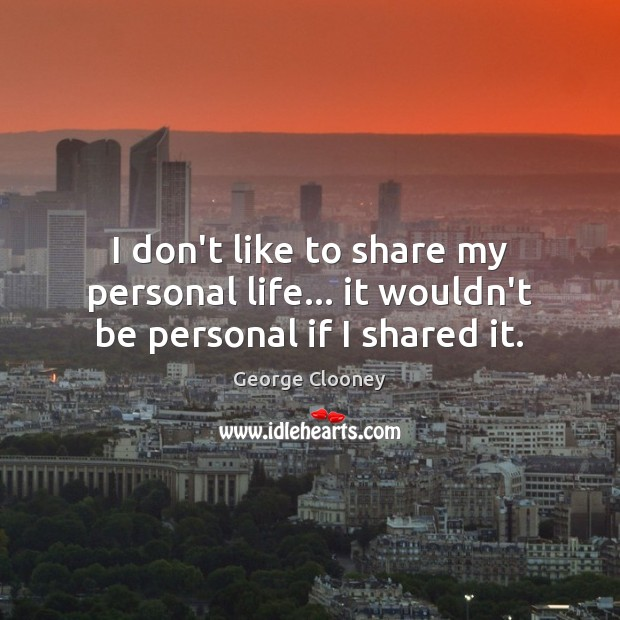 I don't like to share my personal life… it wouldn't be personal if I shared it. George Clooney Picture Quote