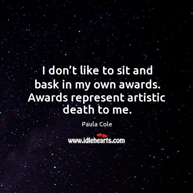 I don't like to sit and bask in my own awards. Awards represent artistic death to me. Image