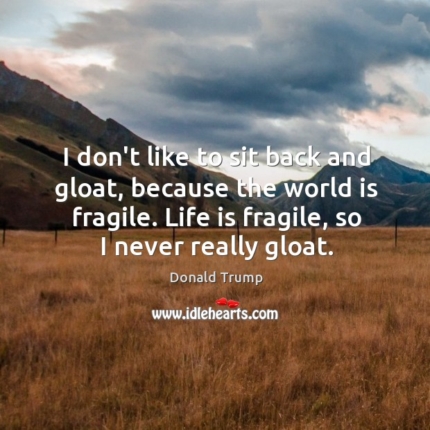 I don't like to sit back and gloat, because the world is Image