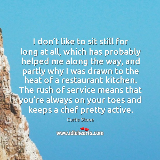 I don't like to sit still for long at all, which has probably helped me along the way. Curtis Stone Picture Quote