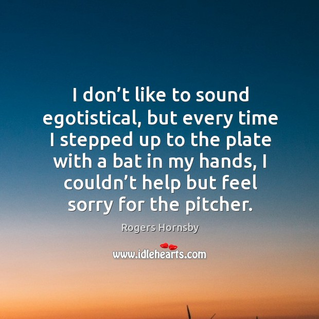 Image, I don't like to sound egotistical, but every time I stepped up to the plate with a bat in my hands