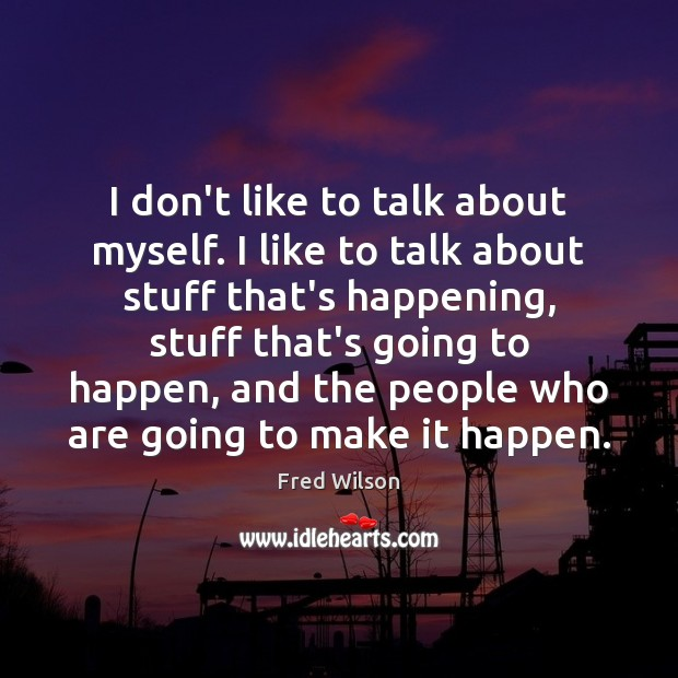 I don't like to talk about myself. I like to talk about Fred Wilson Picture Quote