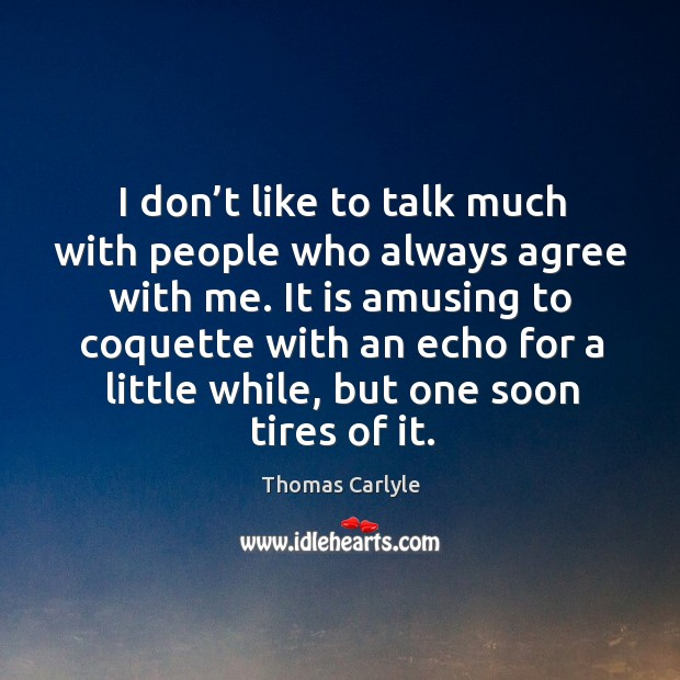 I don't like to talk much with people who always agree with me. Image
