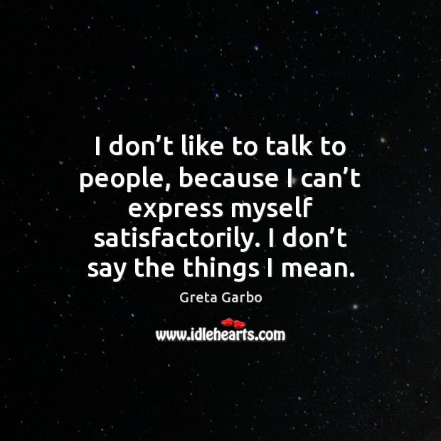 I don't like to talk to people, because I can't Greta Garbo Picture Quote