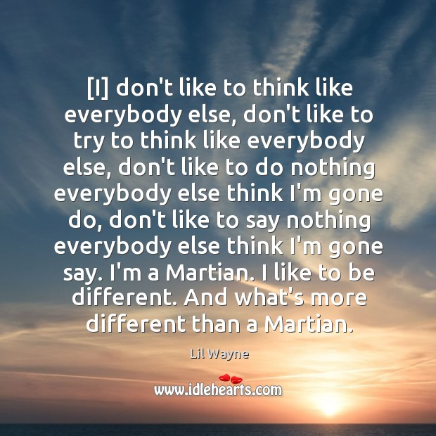 Image, [I] don't like to think like everybody else, don't like to try