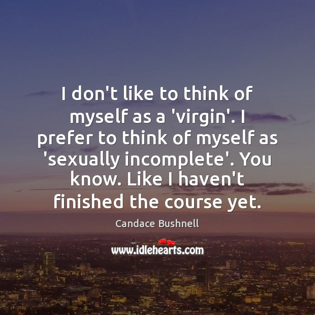 I don't like to think of myself as a 'virgin'. I prefer Candace Bushnell Picture Quote