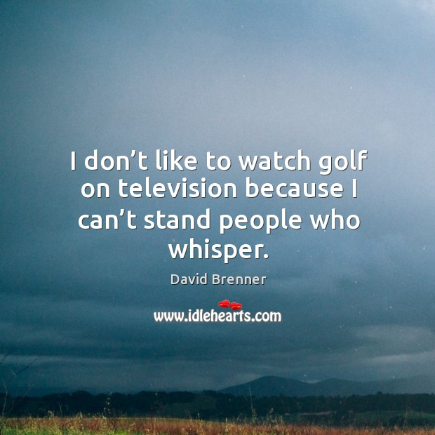 I don't like to watch golf on television because I can't stand people who whisper. Image