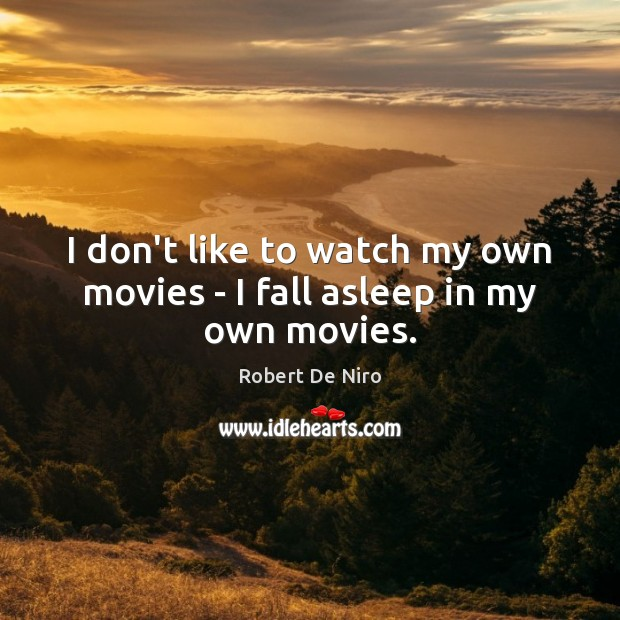 I don't like to watch my own movies – I fall asleep in my own movies. Image