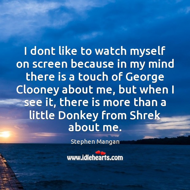 I dont like to watch myself on screen because in my mind Image