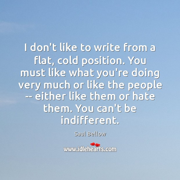 I don't like to write from a flat, cold position. You must Saul Bellow Picture Quote