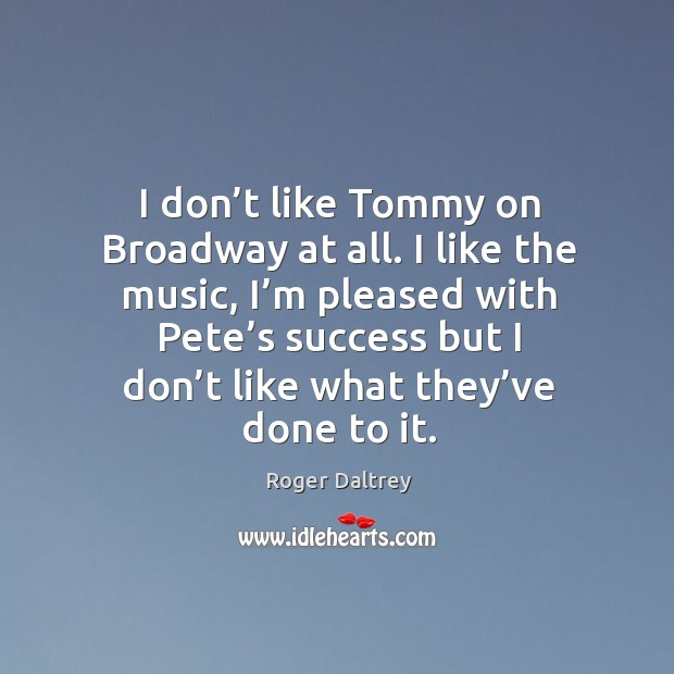 I don't like tommy on broadway at all. I like the music, I'm pleased with pete's success Roger Daltrey Picture Quote