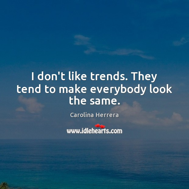 I don't like trends. They tend to make everybody look the same. Image