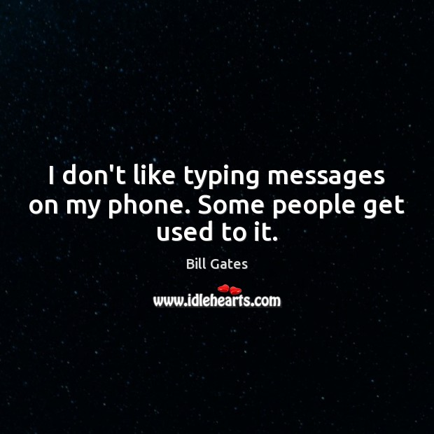 I don't like typing messages on my phone. Some people get used to it. Image