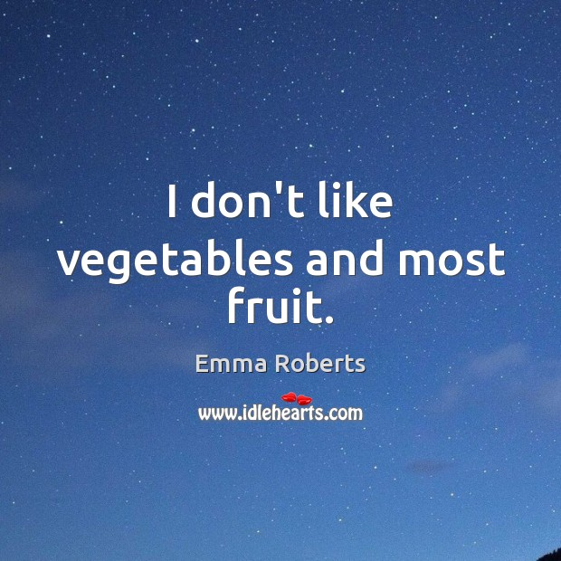 I don't like vegetables and most fruit. Emma Roberts Picture Quote