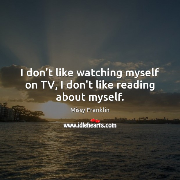 I don't like watching myself on TV, I don't like reading about myself. Image