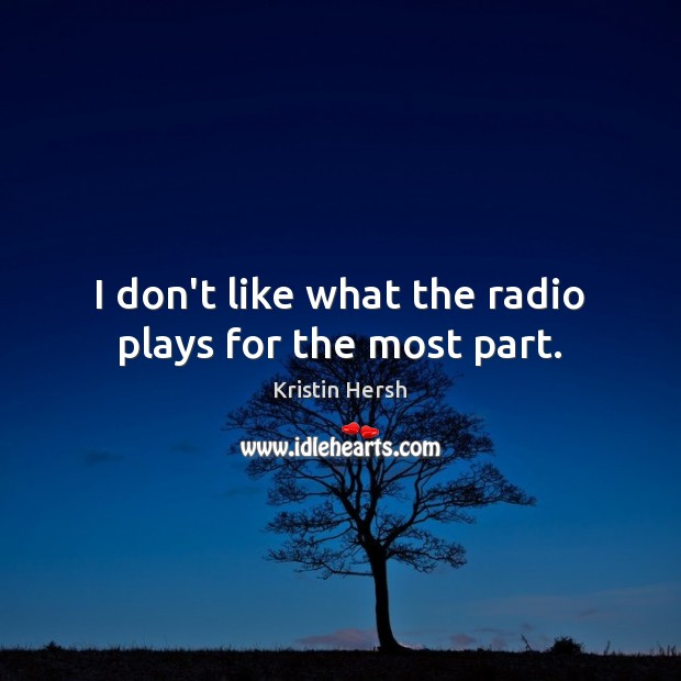 I don't like what the radio plays for the most part. Image