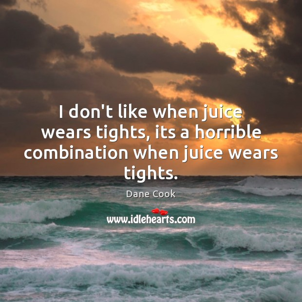 I don't like when juice wears tights, its a horrible combination when juice wears tights. Dane Cook Picture Quote