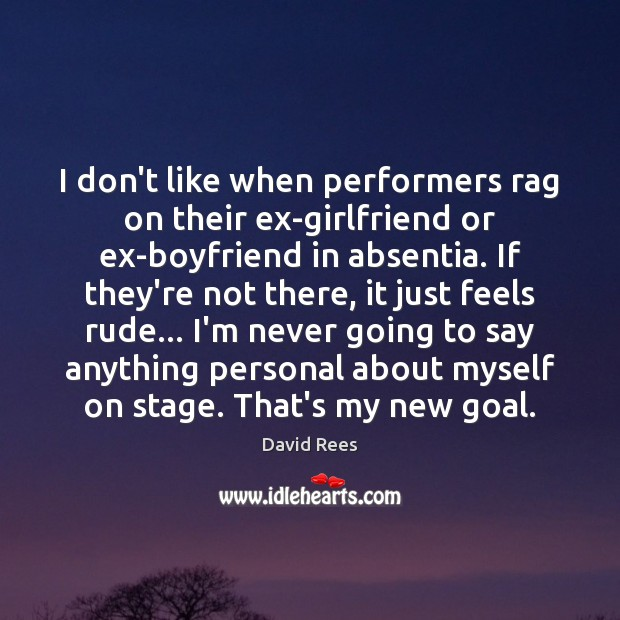 I don't like when performers rag on their ex-girlfriend or ex-boyfriend in David Rees Picture Quote