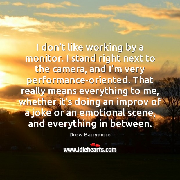 I don't like working by a monitor. I stand right next to Drew Barrymore Picture Quote