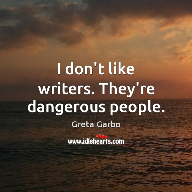 I don't like writers. They're dangerous people. Greta Garbo Picture Quote