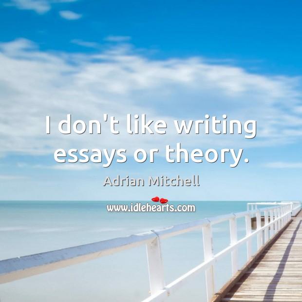 Image, I don't like writing essays or theory.