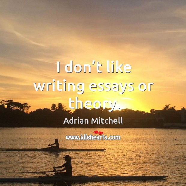 I don't like writing essays or theory. Adrian Mitchell Picture Quote