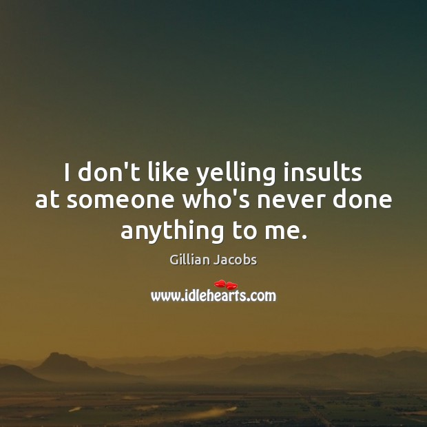 I don't like yelling insults at someone who's never done anything to me. Image