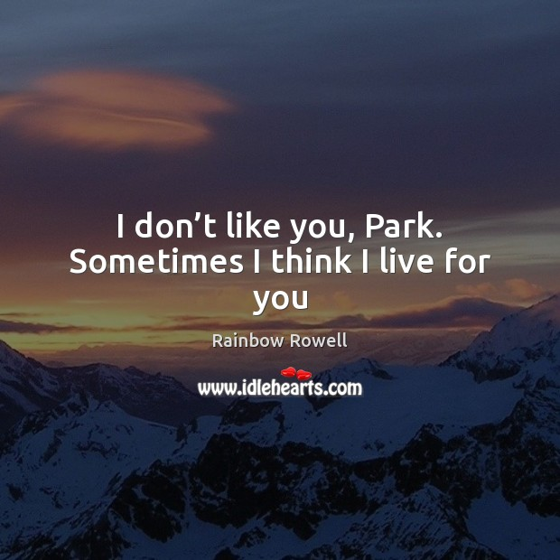 I don't like you, Park. Sometimes I think I live for you Rainbow Rowell Picture Quote